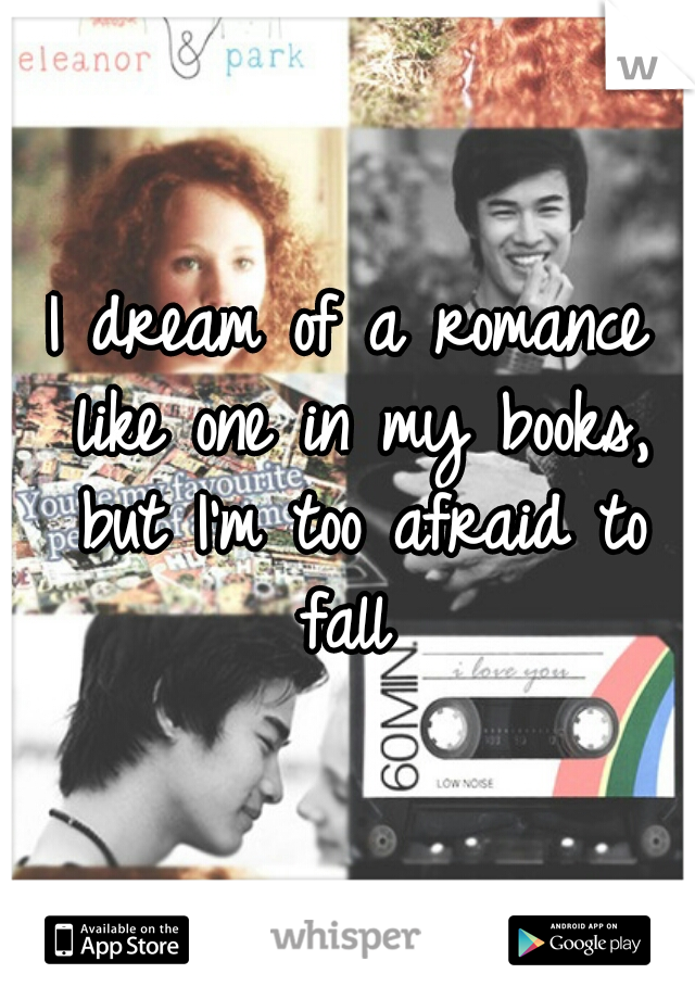 I dream of a romance like one in my books, but I'm too afraid to fall