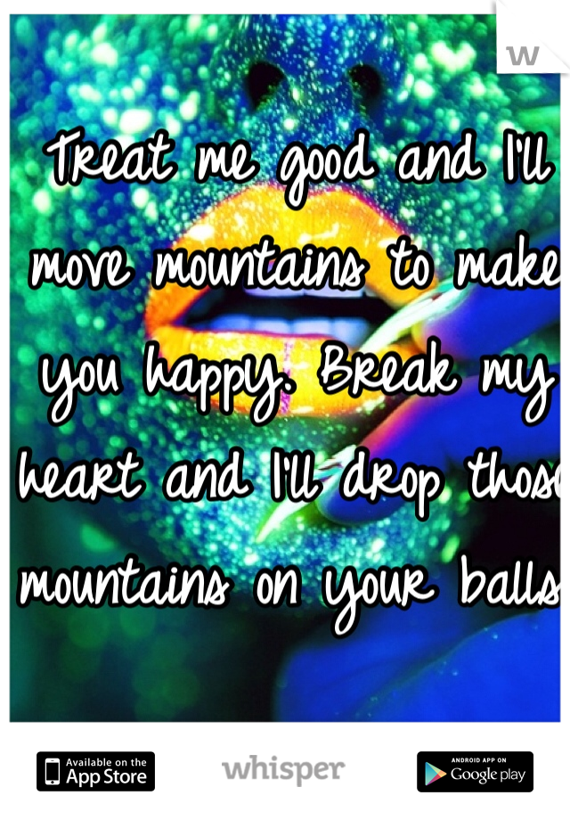 Treat me good and I'll move mountains to make you happy. Break my heart and I'll drop those mountains on your balls.