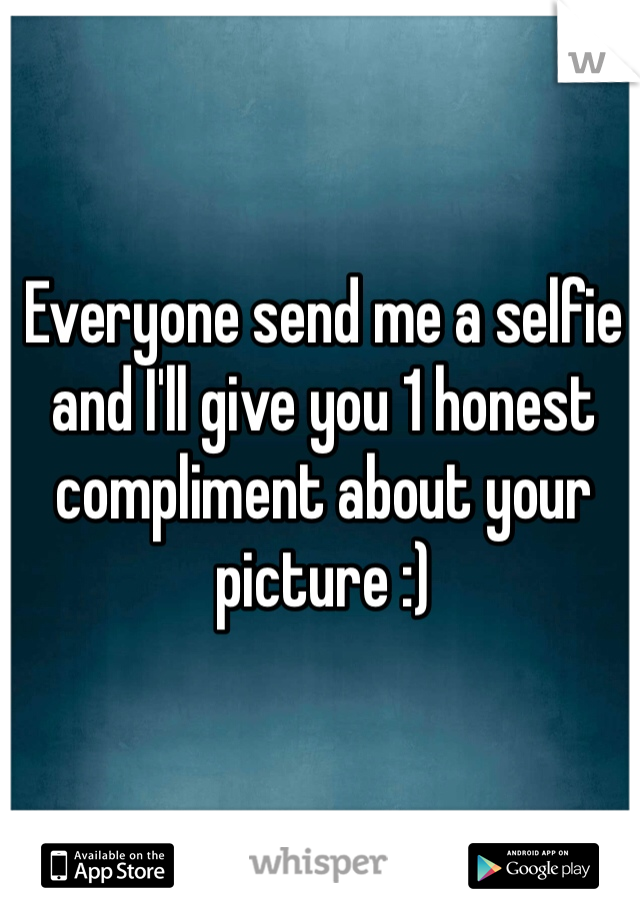 Everyone send me a selfie and I'll give you 1 honest compliment about your picture :)