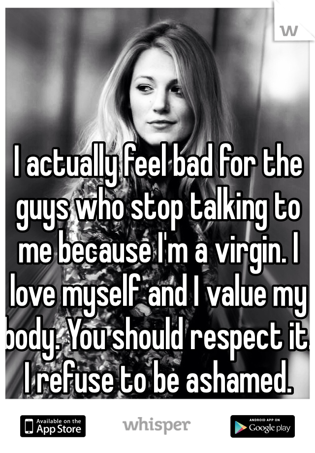 I actually feel bad for the guys who stop talking to me because I'm a virgin. I love myself and I value my body. You should respect it. I refuse to be ashamed.
