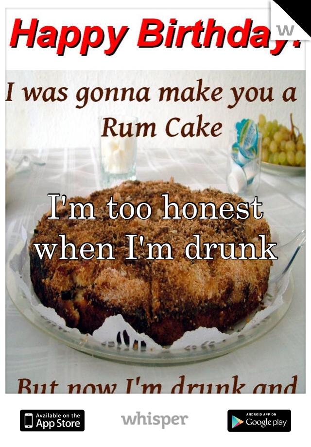 I'm too honest when I'm drunk