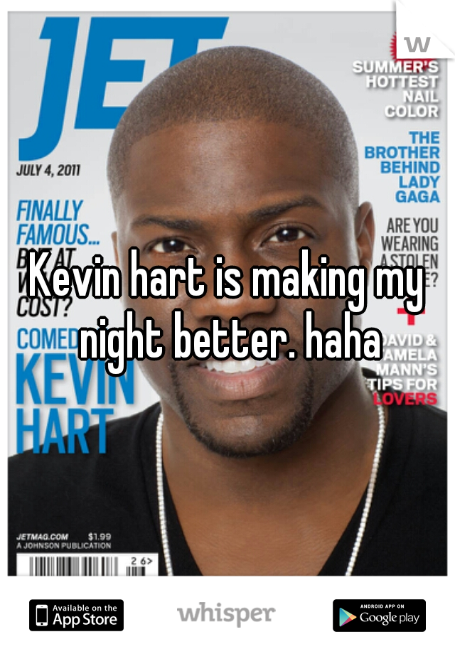 Kevin hart is making my night better. haha
