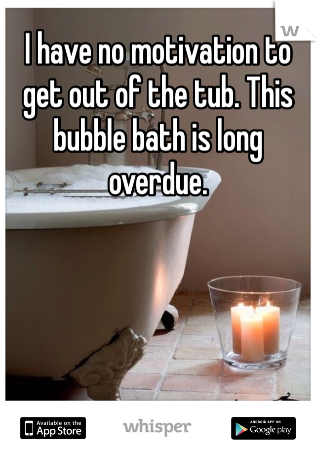 I have no motivation to get out of the tub. This bubble bath is long overdue.