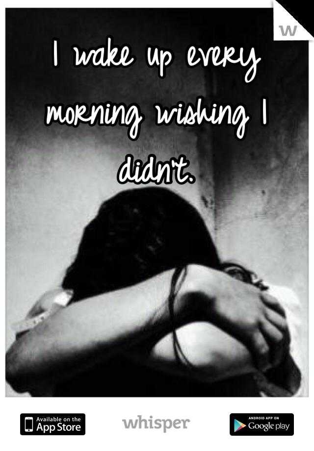 I wake up every morning wishing I didn't.