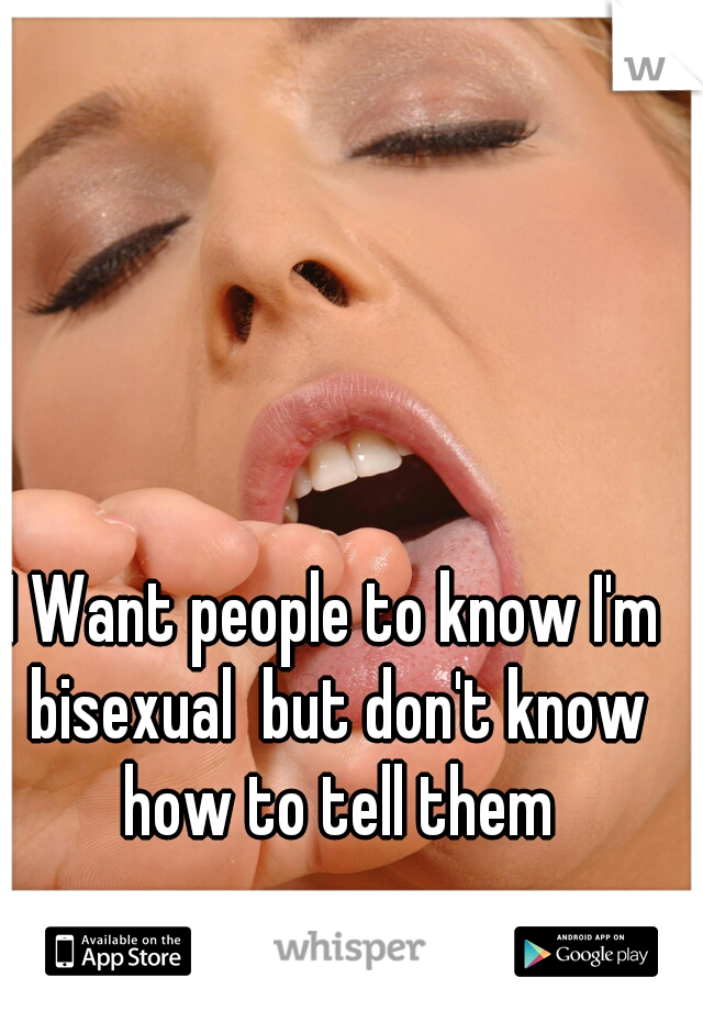 I Want people to know I'm bisexual  but don't know how to tell them