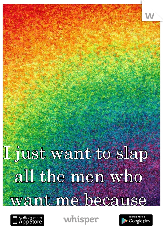 I just want to slap all the men who want me because I'm a lesbian -_-