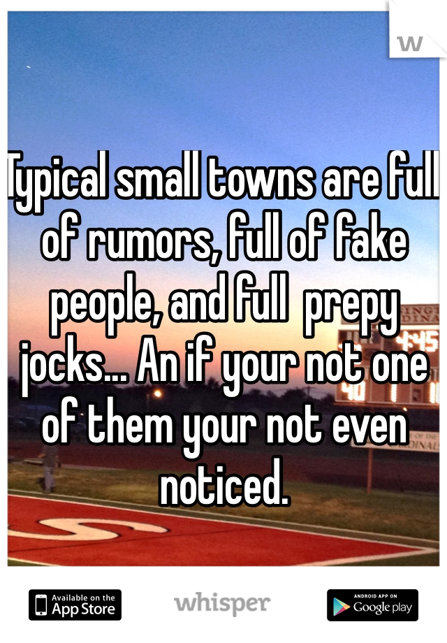 Typical small towns are full of rumors, full of fake people, and full  prepy jocks... An if your not one of them your not even noticed.