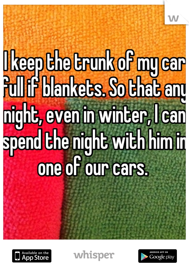 I keep the trunk of my car full if blankets. So that any night, even in winter, I can spend the night with him in one of our cars.