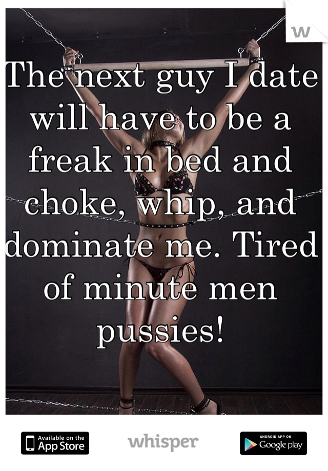 The next guy I date will have to be a freak in bed and choke, whip, and dominate me. Tired of minute men pussies!