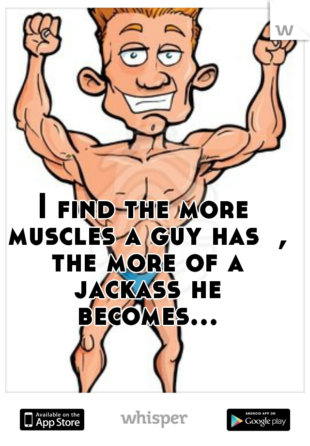 I find the more muscles a guy has  , the more of a jackass he becomes...