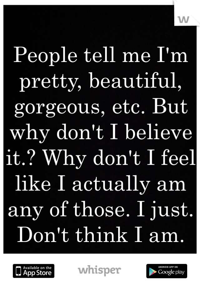 People tell me I'm pretty, beautiful, gorgeous, etc. But why don't I believe it.? Why don't I feel like I actually am any of those. I just. Don't think I am.