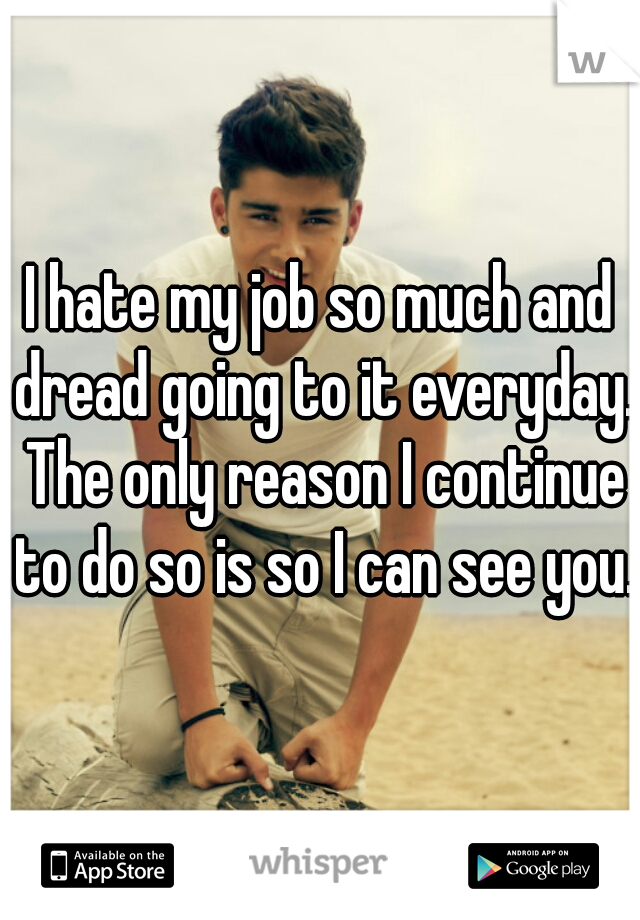 I hate my job so much and dread going to it everyday. The only reason I continue to do so is so I can see you.