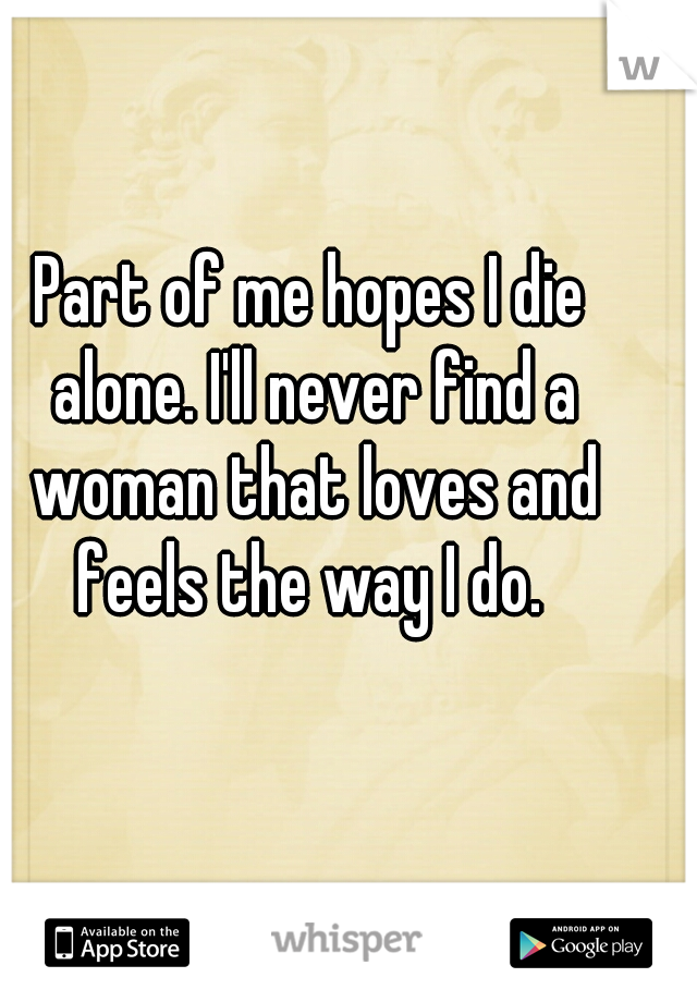 Part of me hopes I die alone. I'll never find a woman that loves and feels the way I do.