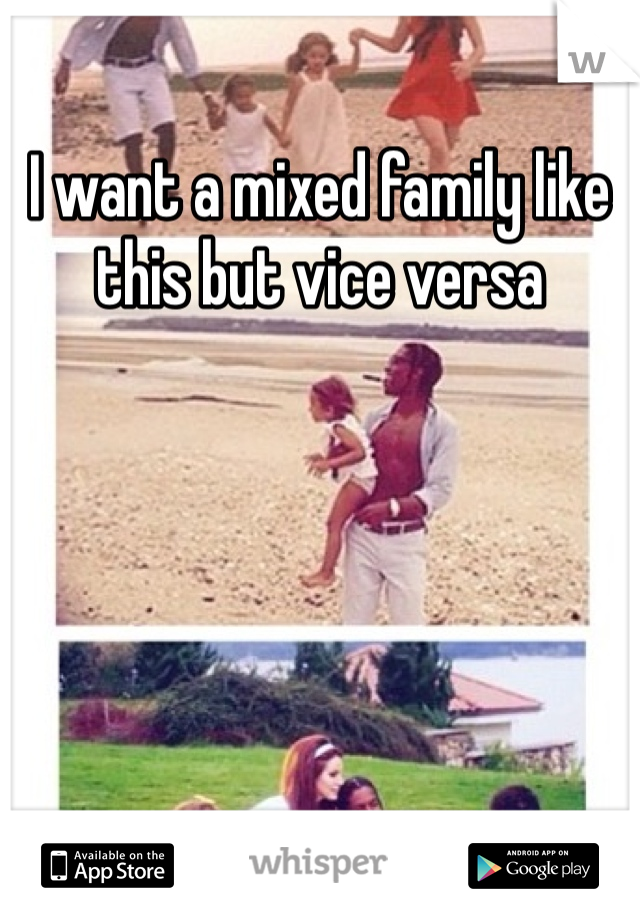 I want a mixed family like this but vice versa
