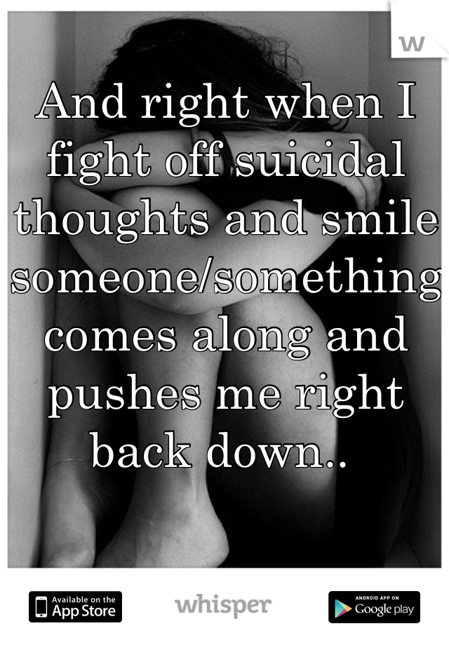 And right when I fight off suicidal thoughts and smile someone/something comes along and pushes me right back down..