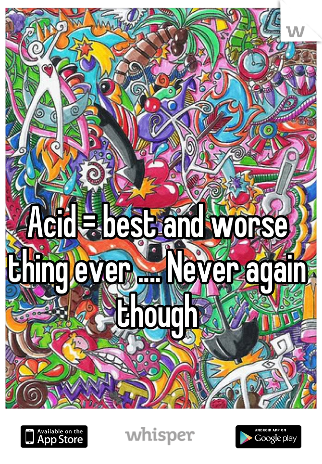 Acid = best and worse thing ever .... Never again though