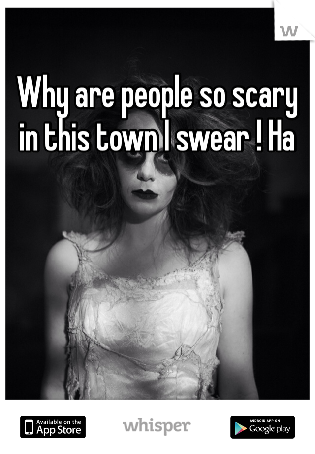 Why are people so scary in this town I swear ! Ha
