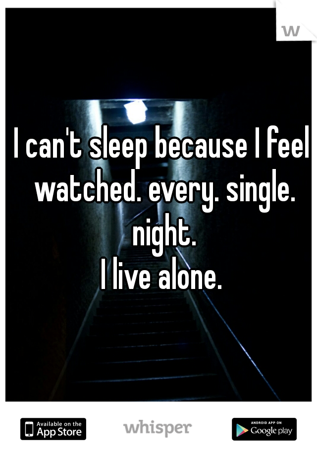 I can't sleep because I feel watched. every. single. night.  I live alone.