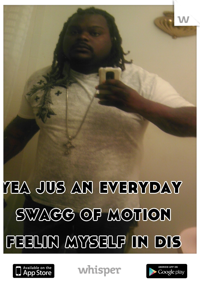 yea jus an everyday swagg of motion feelin myself in dis sea of poison