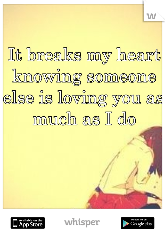 It breaks my heart knowing someone else is loving you as much as I do