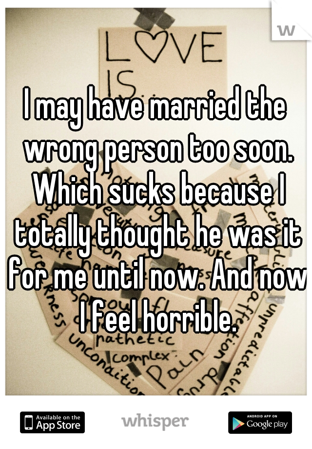 I may have married the wrong person too soon. Which sucks because I totally thought he was it for me until now. And now I feel horrible.