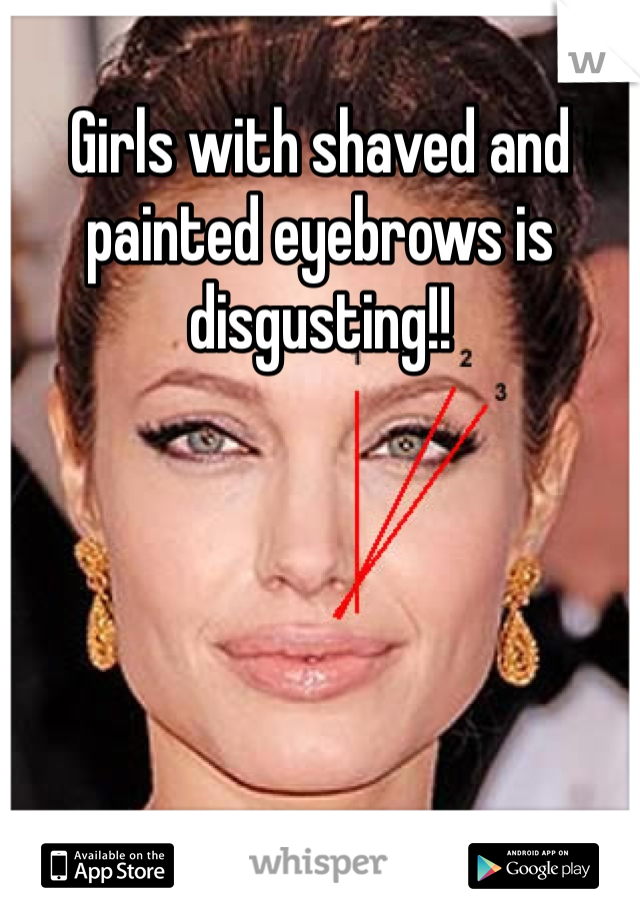 Girls with shaved and painted eyebrows is disgusting!!