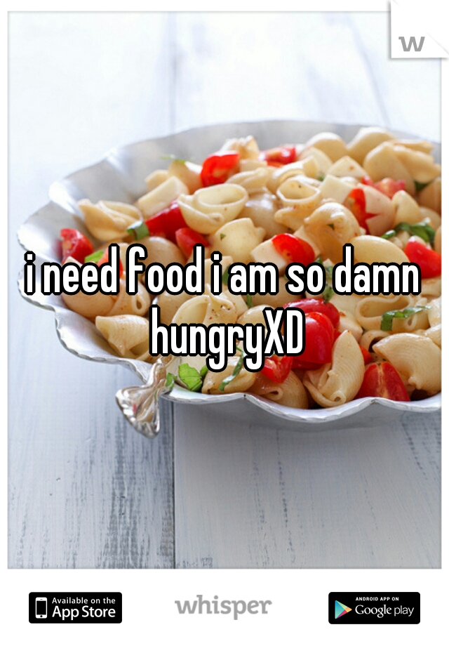 i need food i am so damn hungryXD