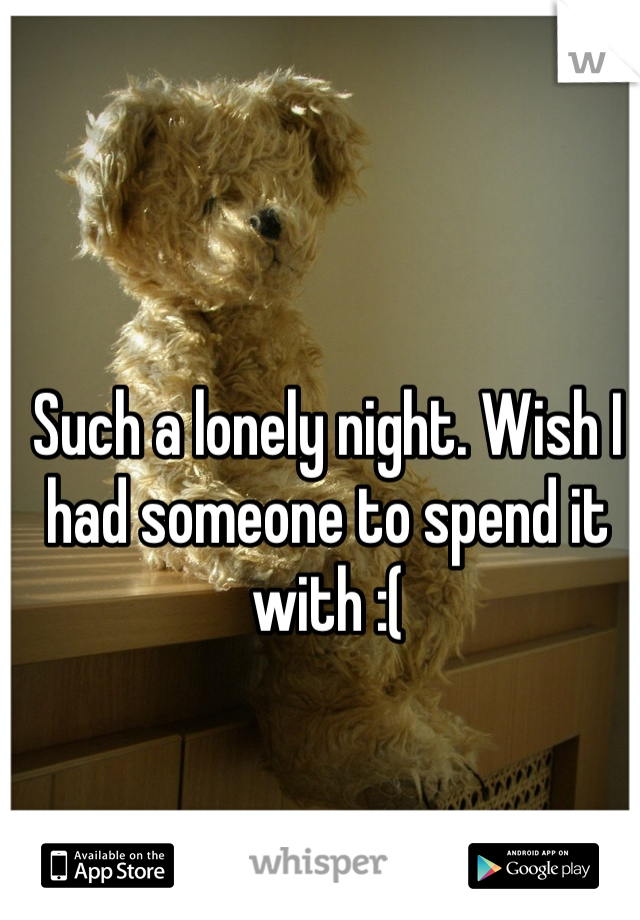 Such a lonely night. Wish I had someone to spend it with :(