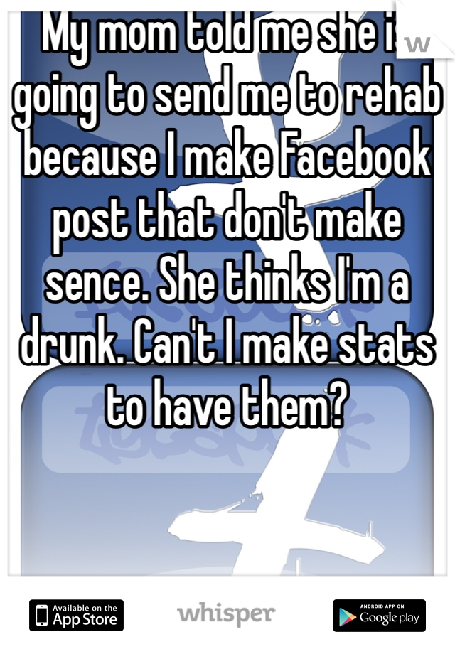 My mom told me she is going to send me to rehab because I make Facebook post that don't make sence. She thinks I'm a drunk. Can't I make stats to have them?