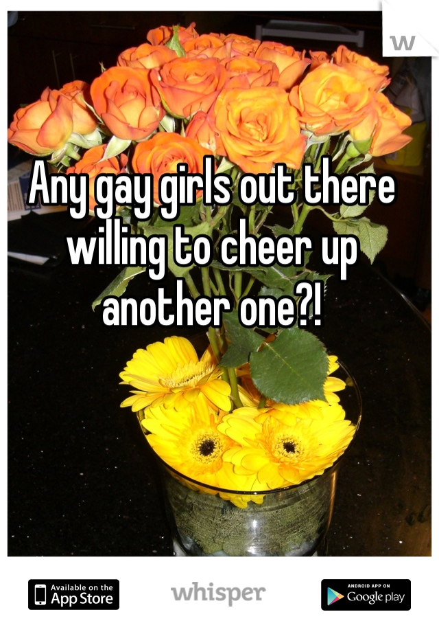 Any gay girls out there willing to cheer up another one?!