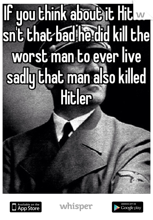 If you think about it Hitler isn't that bad he did kill the worst man to ever live sadly that man also killed Hitler