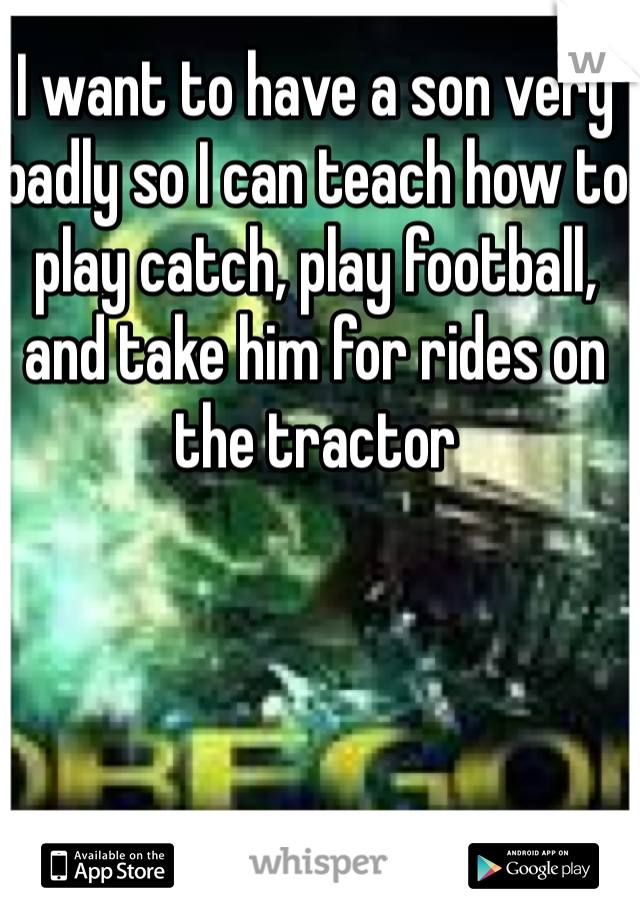 I want to have a son very badly so I can teach how to play catch, play football, and take him for rides on the tractor