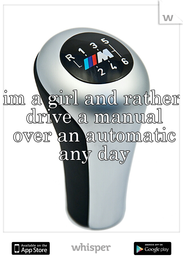 im a girl and rather drive a manual over an automatic any day