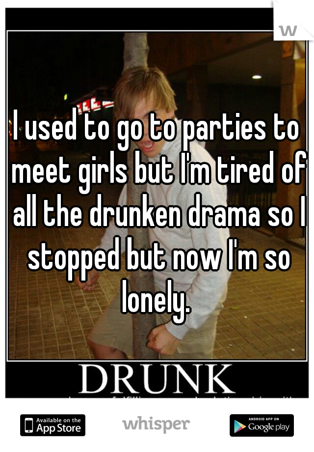 I used to go to parties to meet girls but I'm tired of all the drunken drama so I stopped but now I'm so lonely.