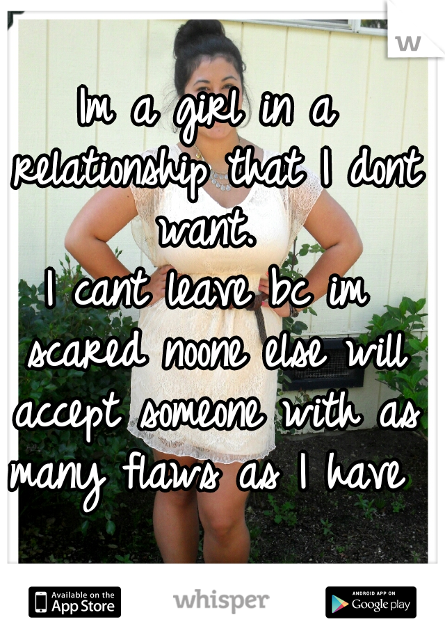 Im a girl in a relationship that I dont want.  I cant leave bc im scared noone else will accept someone with as many flaws as I have