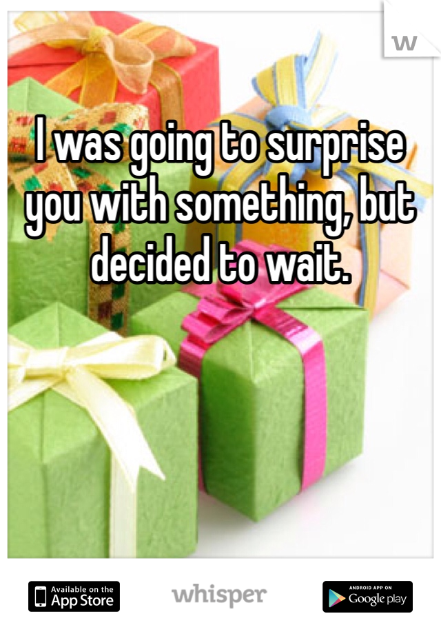 I was going to surprise you with something, but decided to wait.