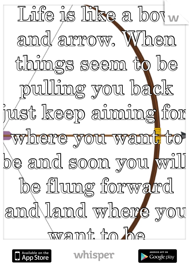 Life is like a bow and arrow. When things seem to be pulling you back just keep aiming for where you want to be and soon you will be flung forward and land where you want to be