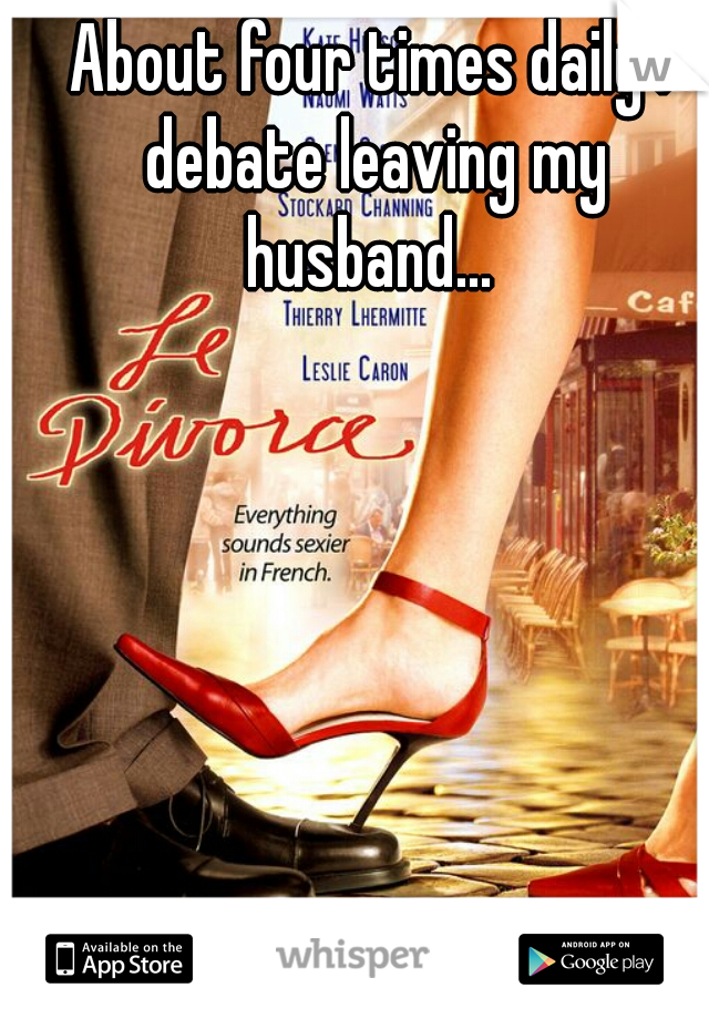 About four times daily I debate leaving my husband...