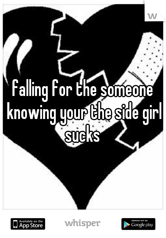falling for the someone knowing your the side girl sucks