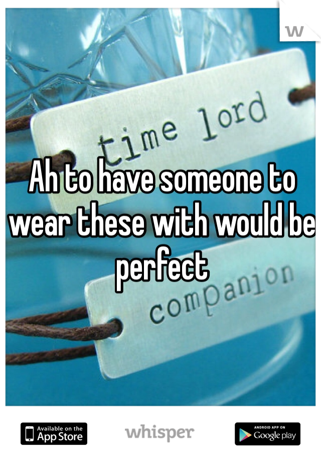 Ah to have someone to wear these with would be perfect