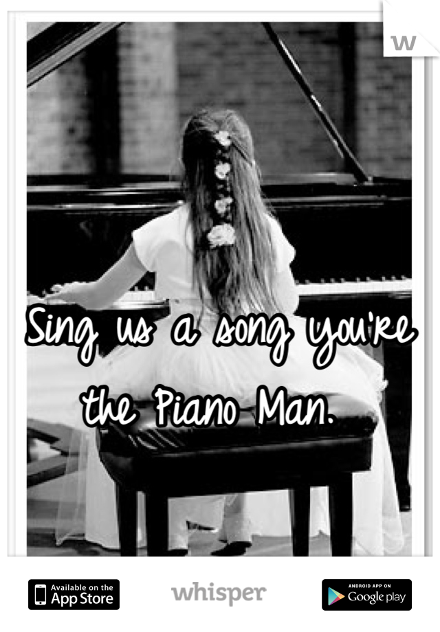 Sing us a song you're the Piano Man.
