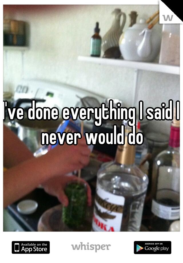 I've done everything I said I never would do