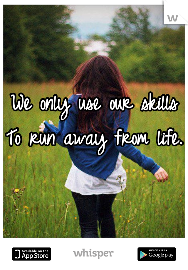 We only use our skills  To run away from life.