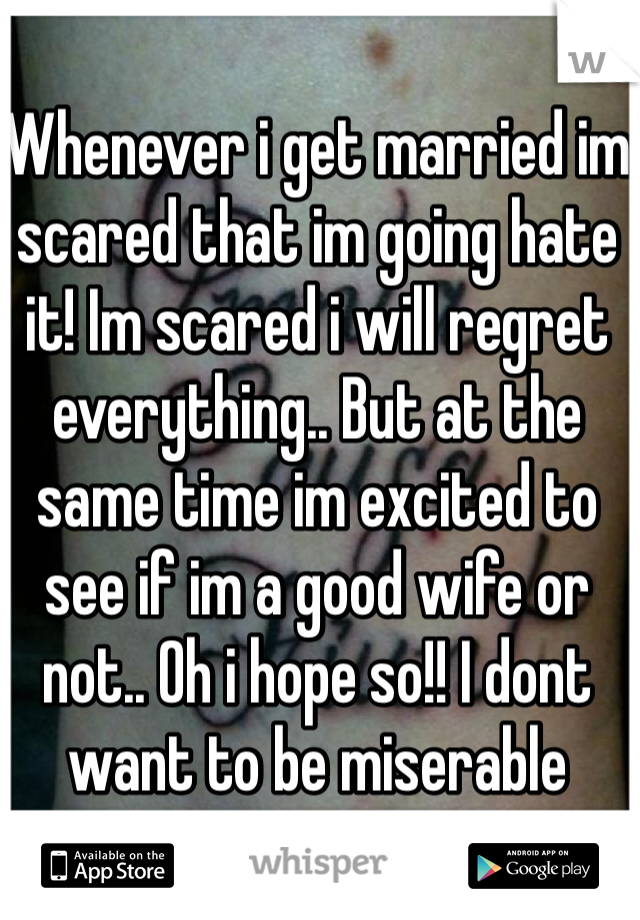 Whenever i get married im scared that im going hate it! Im scared i will regret everything.. But at the same time im excited to see if im a good wife or not.. Oh i hope so!! I dont want to be miserable