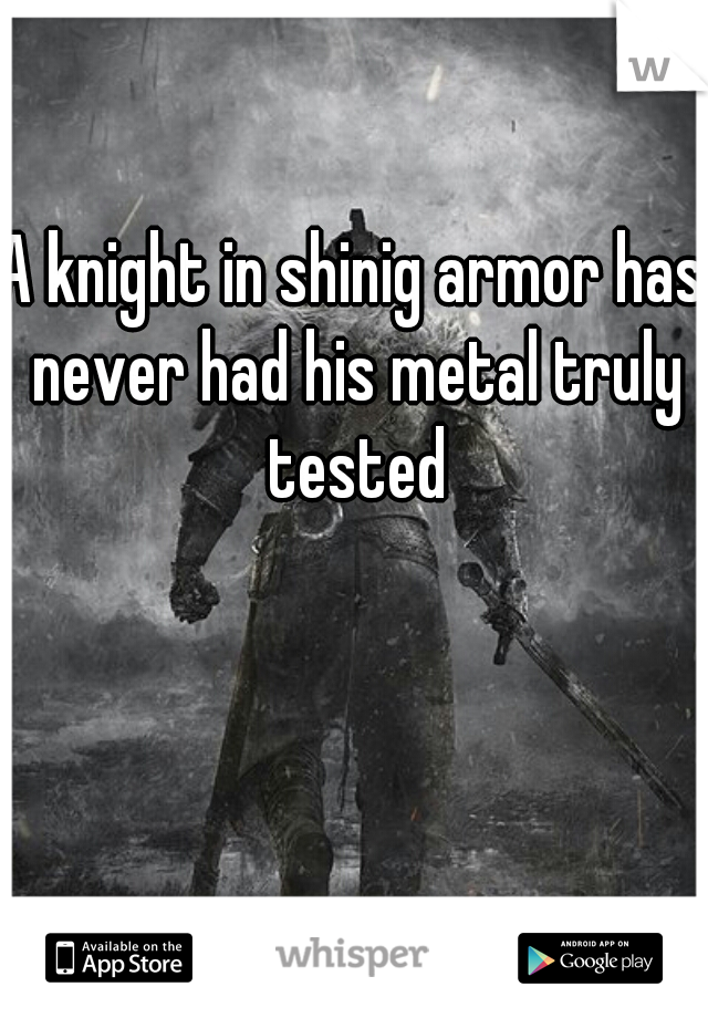 A knight in shinig armor has never had his metal truly tested
