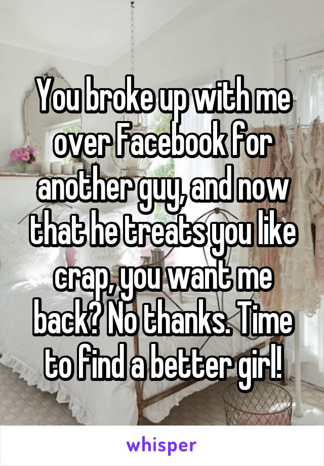 You broke up with me over Facebook for another guy, and now that he treats you like crap, you want me back? No thanks. Time to find a better girl!
