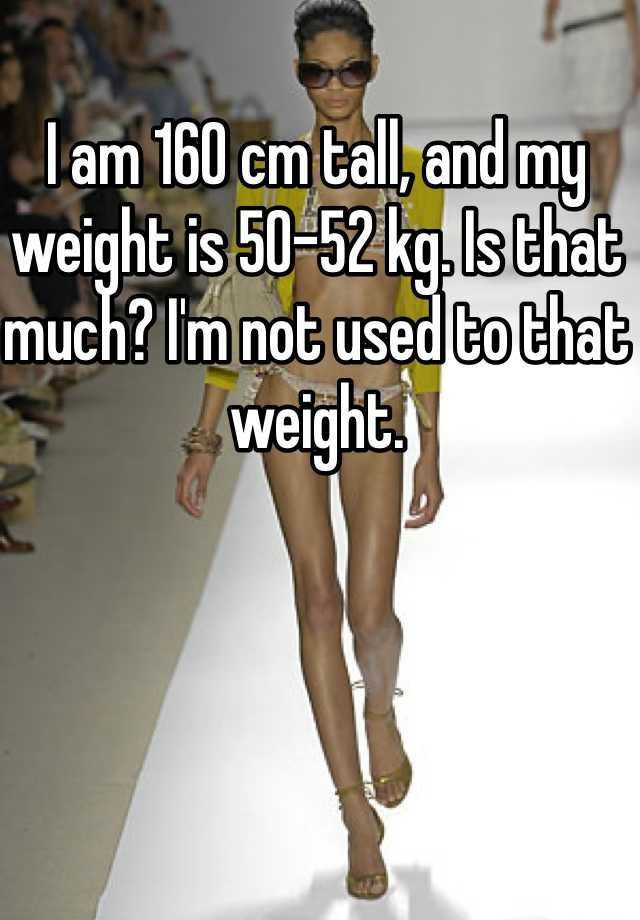 I am 160 cm tall, and my weight is 50-52 kg. Is that much