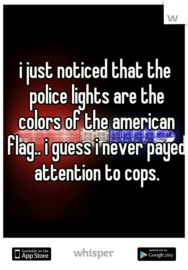 i just noticed that the police lights are the colors of the american flag.. i guess i never payed attention to cops.