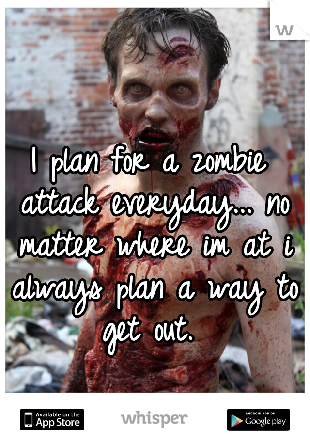 I plan for a zombie attack everyday... no matter where im at i always plan a way to get out.