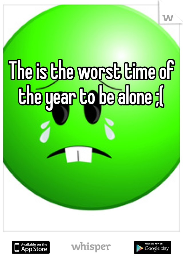 The is the worst time of the year to be alone ;(